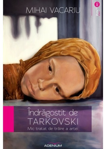 Îndrăgostit de Tarkovski. Mic tratat de trăire a artei